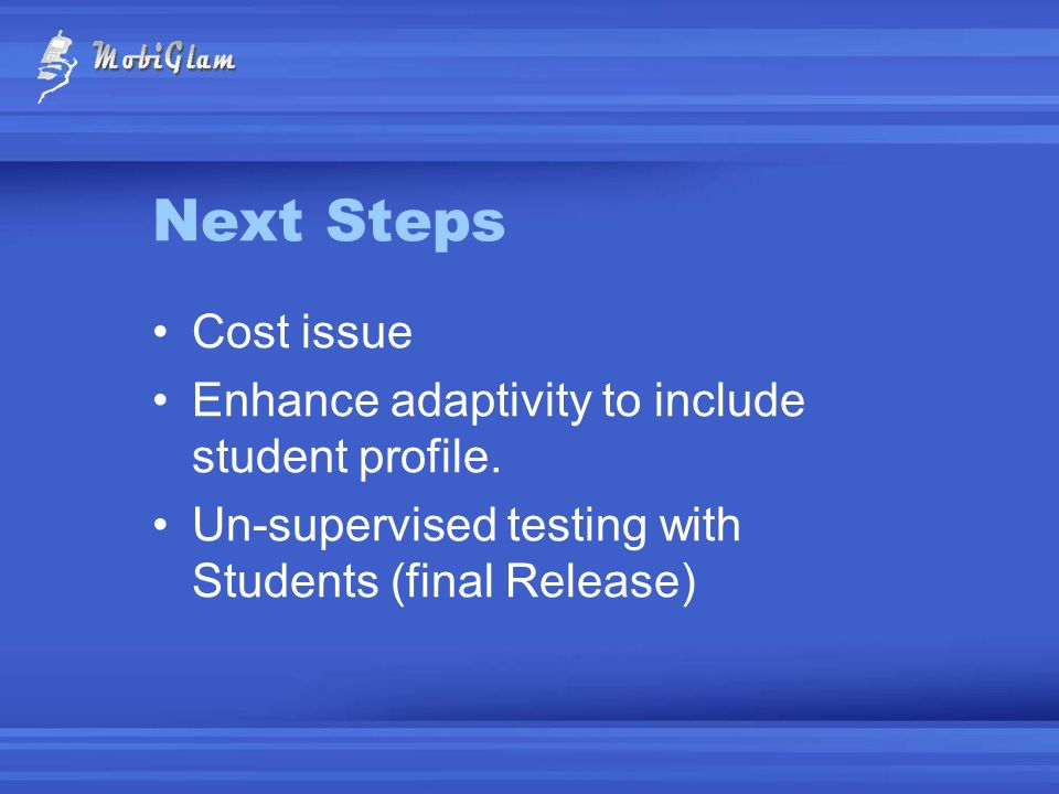 Next Steps Cost issue Enhance adaptivity to include student profile. Un-supervised testing with Students (final Release)