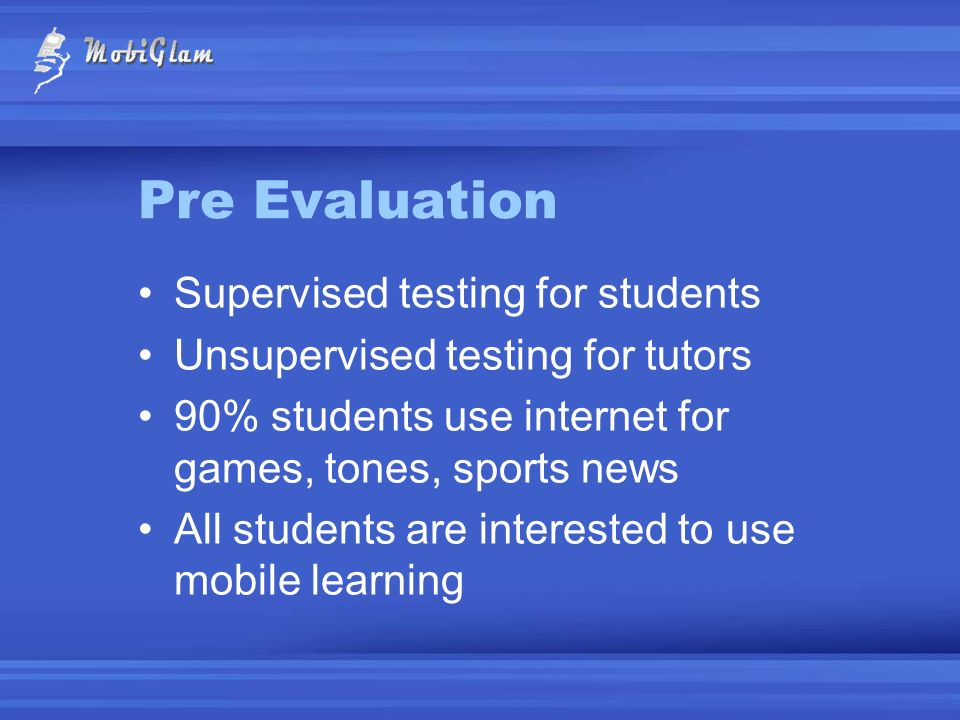 Pre Evaluation Supervised testing for students Unsupervised testing for tutors 90% students use internet for games, tones, sports news All students ar