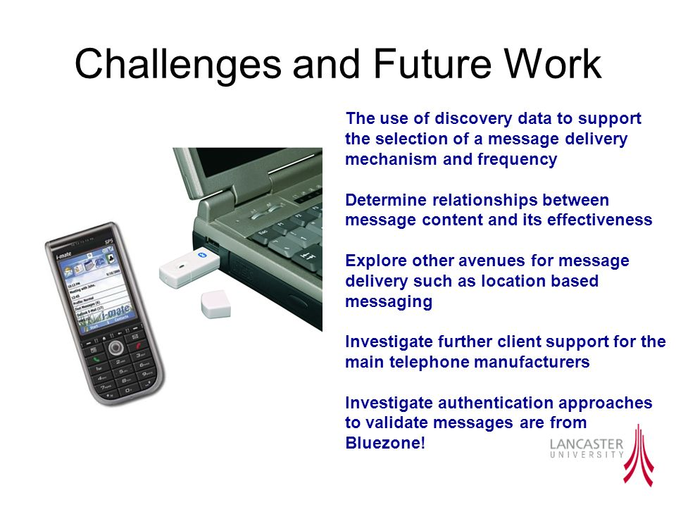 Challenges and Future Work The use of discovery data to support the selection of a message delivery mechanism and frequency Determine relationships between message content and its effectiveness Explore other avenues for message delivery such as location based messaging Investigate further client support for the main telephone manufacturers Investigate authentication approaches to validate messages are from Bluezone!