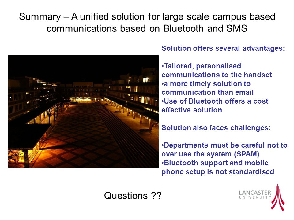 Summary – A unified solution for large scale campus based communications based on Bluetooth and SMS Solution offers several advantages: Tailored, personalised communications to the handset a more timely solution to communication than email Use of Bluetooth offers a cost effective solution Solution also faces challenges: Departments must be careful not to over use the system (SPAM) Bluetooth support and mobile phone setup is not standardised Questions
