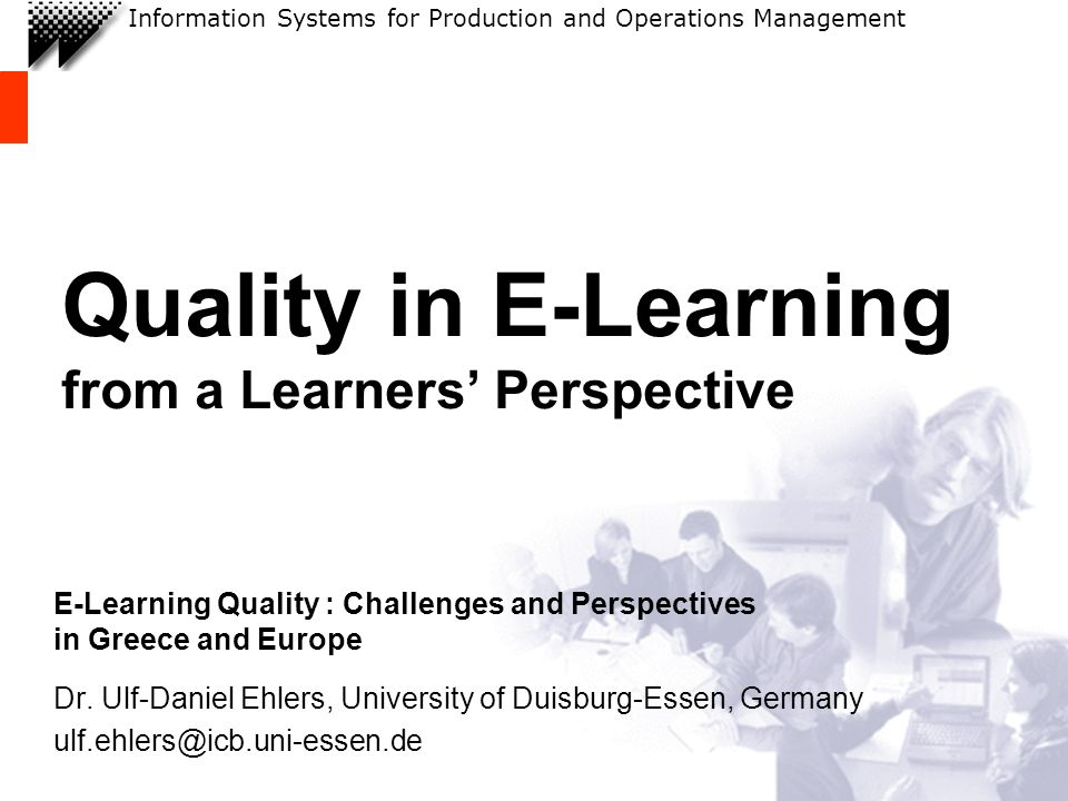 Information Systems for Production and Operations Management Quality in E-Learning from a Learners Perspective E-Learning Quality : Challenges and Perspectives in Greece and Europe Dr.