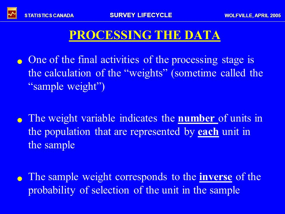 STATISTICS CANADA SURVEY LIFECYCLE WOLFVILLE, APRIL 2005 PROCESSING THE DATA One of the final activities of the processing stage is the calculation of the weights (sometime called the sample weight) The weight variable indicates the number of units in the population that are represented by each unit in the sample The sample weight corresponds to the inverse of the probability of selection of the unit in the sample