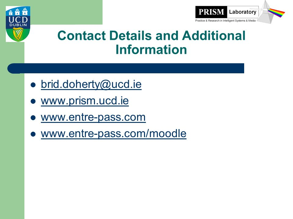Contact Details and Additional Information brid.doherty@ucd.ie www.prism.ucd.ie www.entre-pass.com www.entre-pass.com/moodle