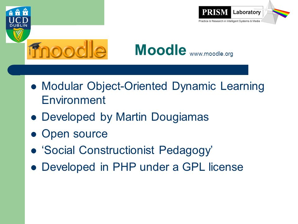 Moodle Modular Object-Oriented Dynamic Learning Environment Developed by Martin Dougiamas Open source Social Constructionist Pedagogy Developed in PHP