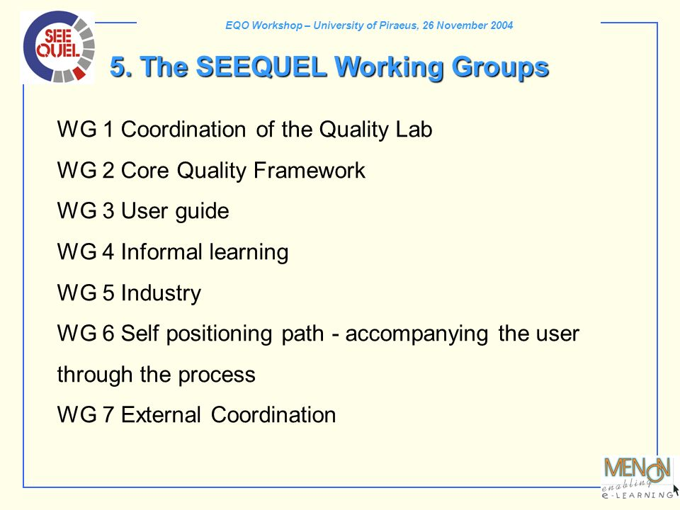 EQO Workshop – University of Piraeus, 26 November 2004 5. The SEEQUEL Working Groups WG 1 Coordination of the Quality Lab WG 2 Core Quality Framework