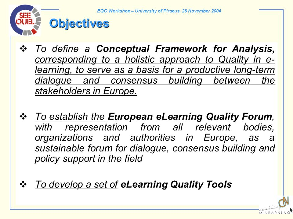 EQO Workshop – University of Piraeus, 26 November 2004 Objectives To define a Conceptual Framework for Analysis, corresponding to a holistic approach to Quality in e- learning, to serve as a basis for a productive long-term dialogue and consensus building between the stakeholders in Europe.
