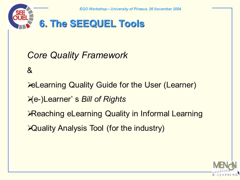 EQO Workshop – University of Piraeus, 26 November 2004 6. The SEEQUEL Tools Core Quality Framework & eLearning Quality Guide for the User (Learner) (e