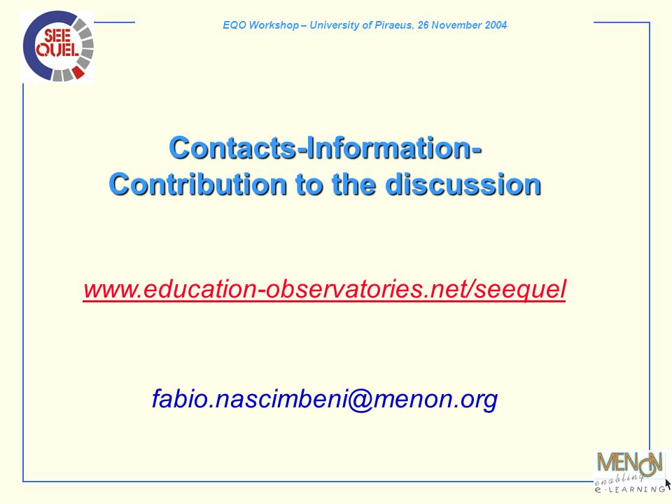 EQO Workshop – University of Piraeus, 26 November 2004 Contacts-Information- Contribution to the discussion Contacts-Information- Contribution to the discussion www.education-observatories.net/seequel www.education-observatories.net/seequel fabio.nascimbeni@menon.org