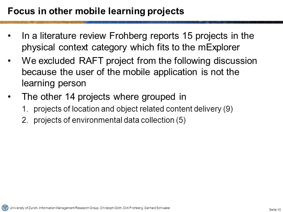 University of Zurich, Information Management Research Group, Christoph Göth, Dirk Frohberg, Gerhard Schwabe Seite:10 Focus in other mobile learning projects In a literature review Frohberg reports 15 projects in the physical context category which fits to the mExplorer We excluded RAFT project from the following discussion because the user of the mobile application is not the learning person The other 14 projects where grouped in 1.projects of location and object related content delivery (9) 2.projects of environmental data collection (5)