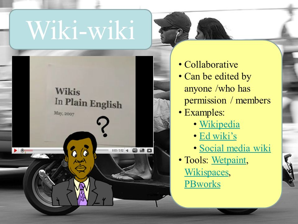 Wiki-wiki Collaborative Can be edited by anyone /who has permission / members Examples: Wikipedia Ed wikis Social media wiki Tools: Wetpaint, Wikispac