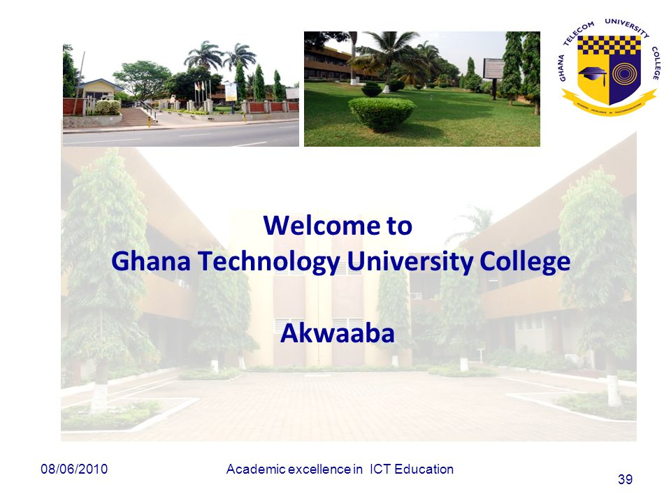 Academic excellence in ICT Education 39 Welcome to Ghana Technology University College Akwaaba 08/06/2010