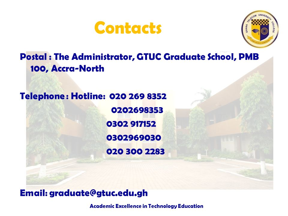 Contacts Postal : The Administrator, GTUC Graduate School, PMB 100, Accra-North Telephone : Hotline: 020 269 8352 0202698353 0302 917152 0302969030 02
