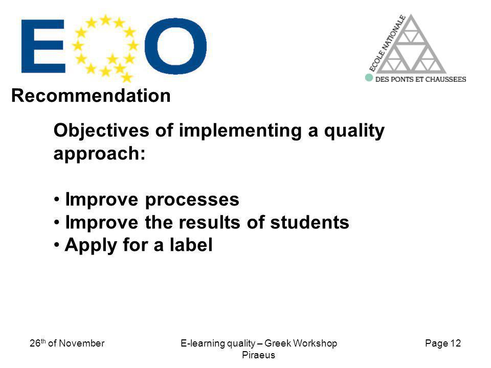 Page 12 26 th of NovemberE-learning quality – Greek Workshop Piraeus Objectives of implementing a quality approach: Improve processes Improve the resu