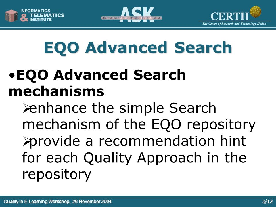 3/12Quality in E-Learning Workshop, 26 November 2004 EQO Advanced Search EQO Advanced Search mechanisms enhance the simple Search mechanism of the EQO repository provide a recommendation hint for each Quality Approach in the repository