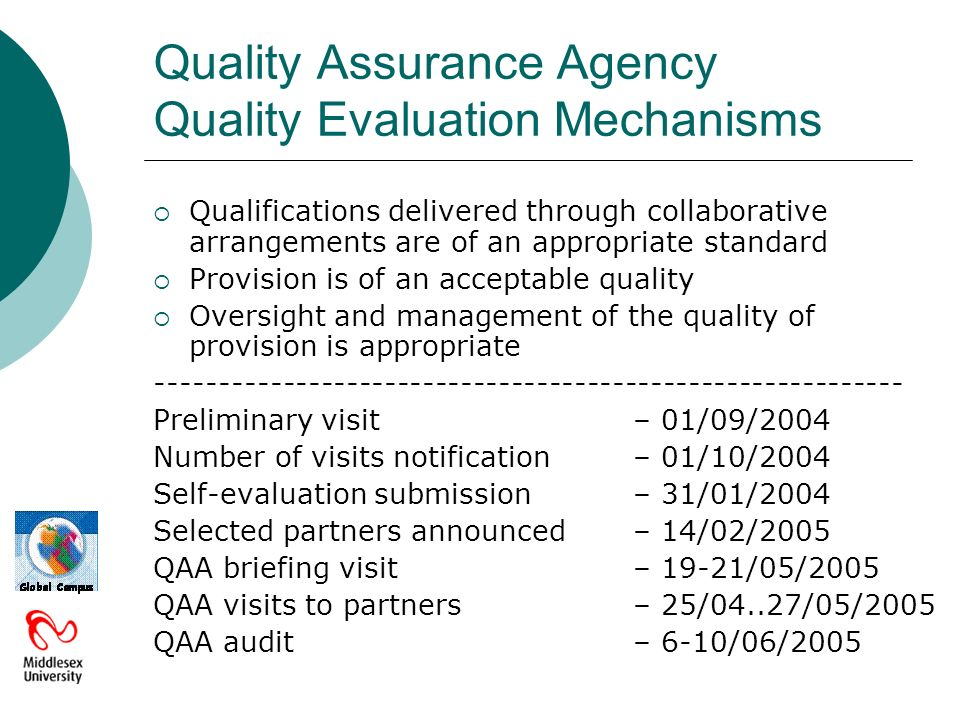 Quality Assurance Agency Quality Evaluation Mechanisms Qualifications delivered through collaborative arrangements are of an appropriate standard Provision is of an acceptable quality Oversight and management of the quality of provision is appropriate ----------------------------------------------------------- Preliminary visit– 01/09/2004 Number of visits notification– 01/10/2004 Self-evaluation submission– 31/01/2004 Selected partners announced– 14/02/2005 QAA briefing visit– 19-21/05/2005 QAA visits to partners– 25/04..27/05/2005 QAA audit– 6-10/06/2005