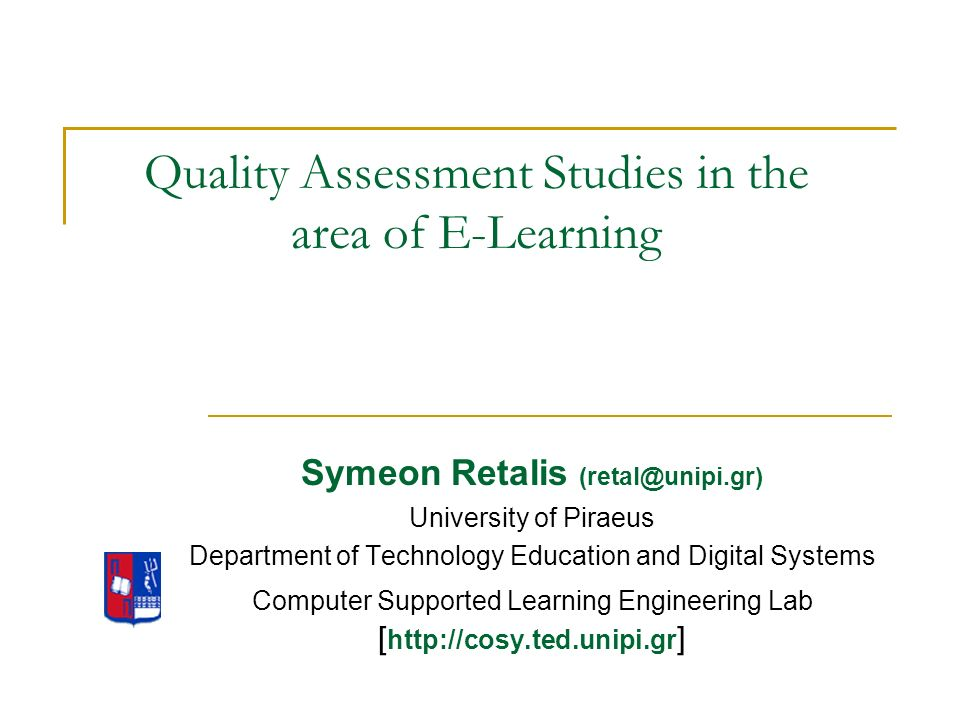 Quality Assessment Studies in the area of E-Learning Symeon Retalis (retal@unipi.gr) University of Piraeus Department of Technology Education and Digital Systems Computer Supported Learning Engineering Lab [ http://cosy.ted.unipi.gr ]