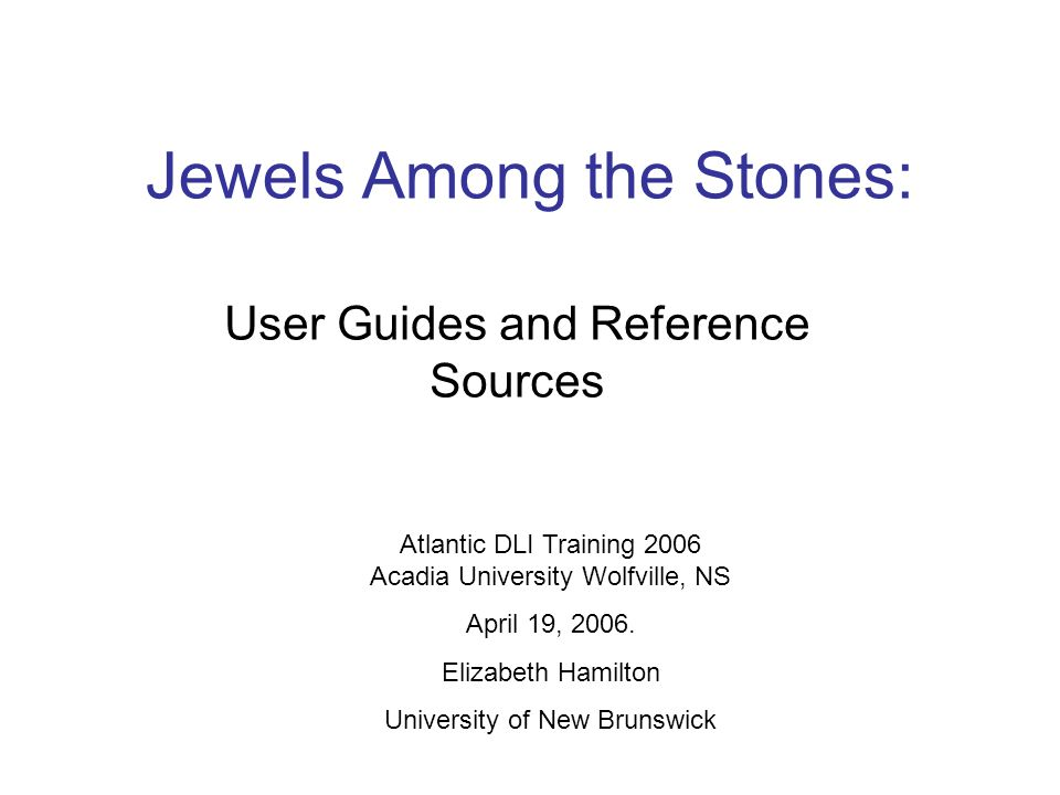 Jewels Among the Stones: User Guides and Reference Sources Atlantic DLI Training 2006 Acadia University Wolfville, NS April 19, 2006.