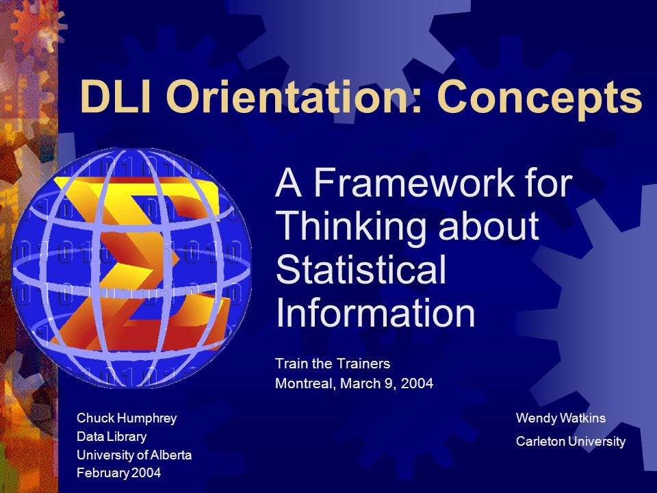 DLI Orientation: Concepts A Framework for Thinking about Statistical Information Train the Trainers Montreal, March 9, 2004 Chuck Humphrey Data Library University of Alberta February 2004 Wendy Watkins Carleton University
