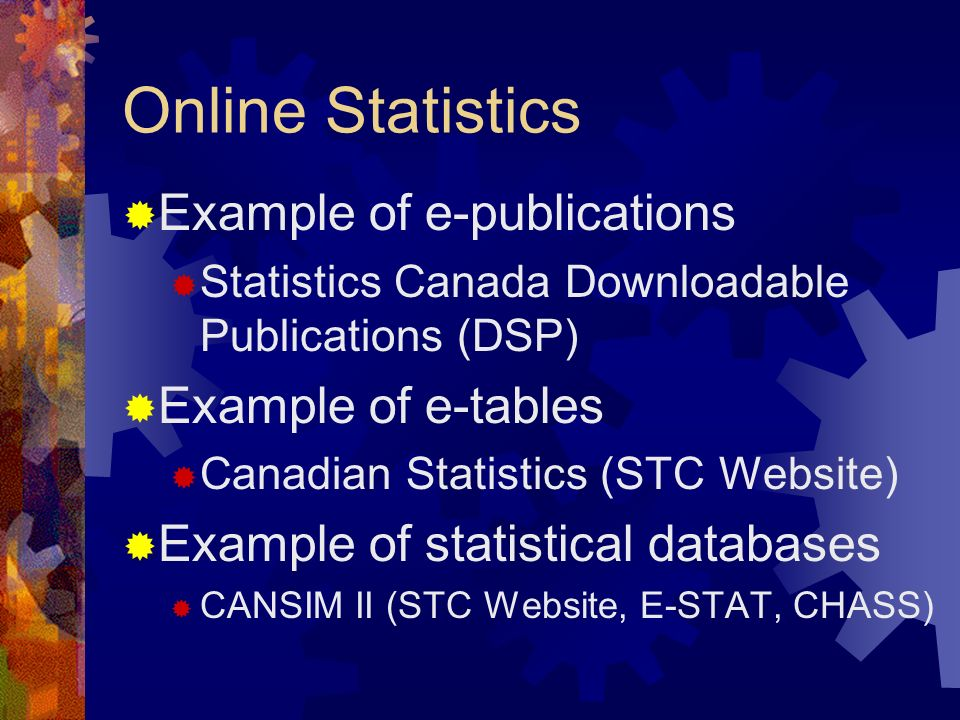Online Statistics Example of e-publications Statistics Canada Downloadable Publications (DSP) Example of e-tables Canadian Statistics (STC Website) Example of statistical databases CANSIM II (STC Website, E-STAT, CHASS)