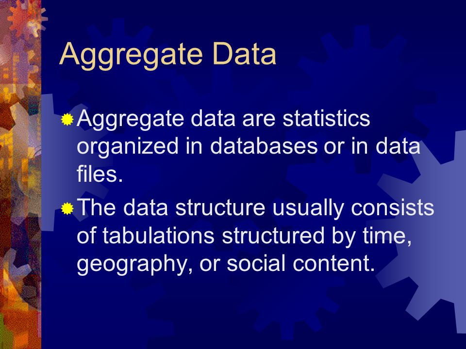 Aggregate Data Aggregate data are statistics organized in databases or in data files.