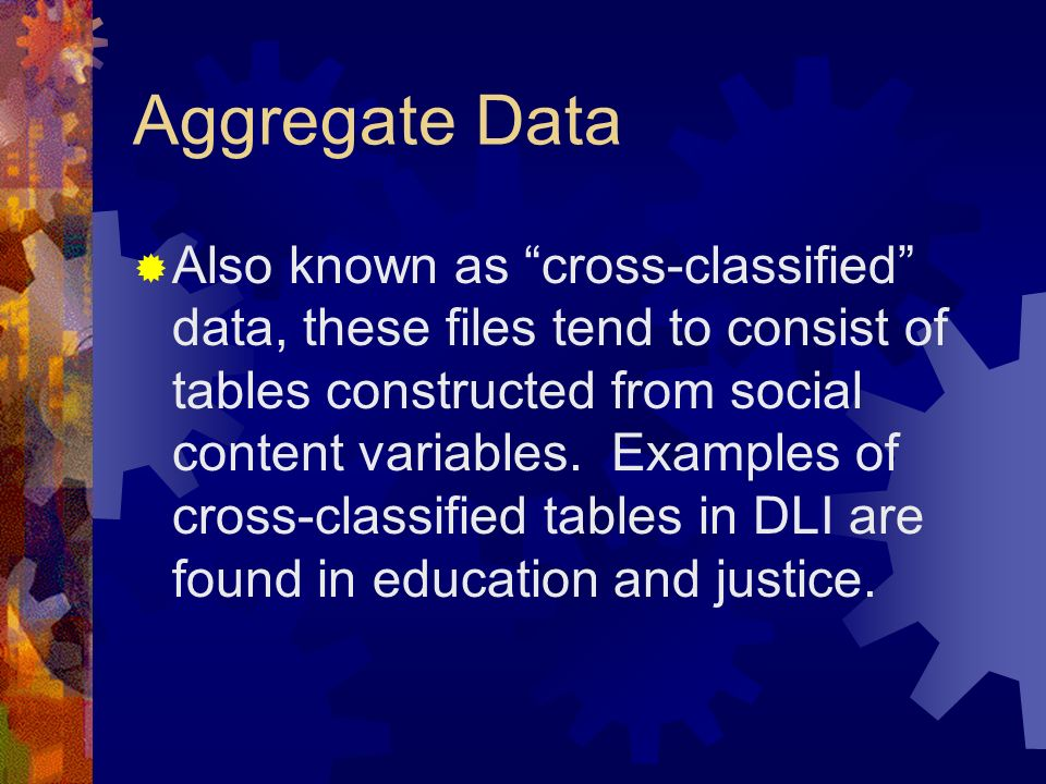 Aggregate Data Also known as cross-classified data, these files tend to consist of tables constructed from social content variables.