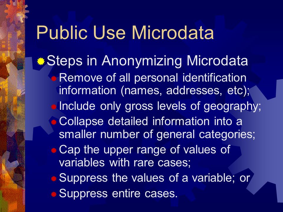 Public Use Microdata Steps in Anonymizing Microdata Remove of all personal identification information (names, addresses, etc); Include only gross levels of geography; Collapse detailed information into a smaller number of general categories; Cap the upper range of values of variables with rare cases; Suppress the values of a variable; or Suppress entire cases.