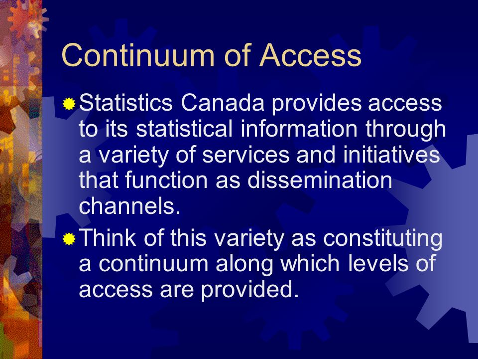 Continuum of Access Statistics Canada provides access to its statistical information through a variety of services and initiatives that function as dissemination channels.