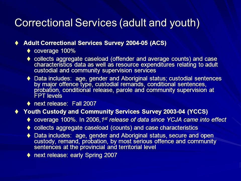 Adult Correctional Services Survey 2004-05 (ACS) Adult Correctional Services Survey 2004-05 (ACS) coverage 100% coverage 100% collects aggregate caseload (offender and average counts) and case characteristics data as well as resource expenditures relating to adult custodial and community supervision services collects aggregate caseload (offender and average counts) and case characteristics data as well as resource expenditures relating to adult custodial and community supervision services Data includes: age, gender and Aboriginal status; custodial sentences by major offence type, custodial remands, conditional sentences, probation, conditional release, parole and community supervision at FPT levels Data includes: age, gender and Aboriginal status; custodial sentences by major offence type, custodial remands, conditional sentences, probation, conditional release, parole and community supervision at FPT levels next release: Fall 2007 next release: Fall 2007 Youth Custody and Community Services Survey 2003-04 (YCCS) Youth Custody and Community Services Survey 2003-04 (YCCS) coverage 100%.