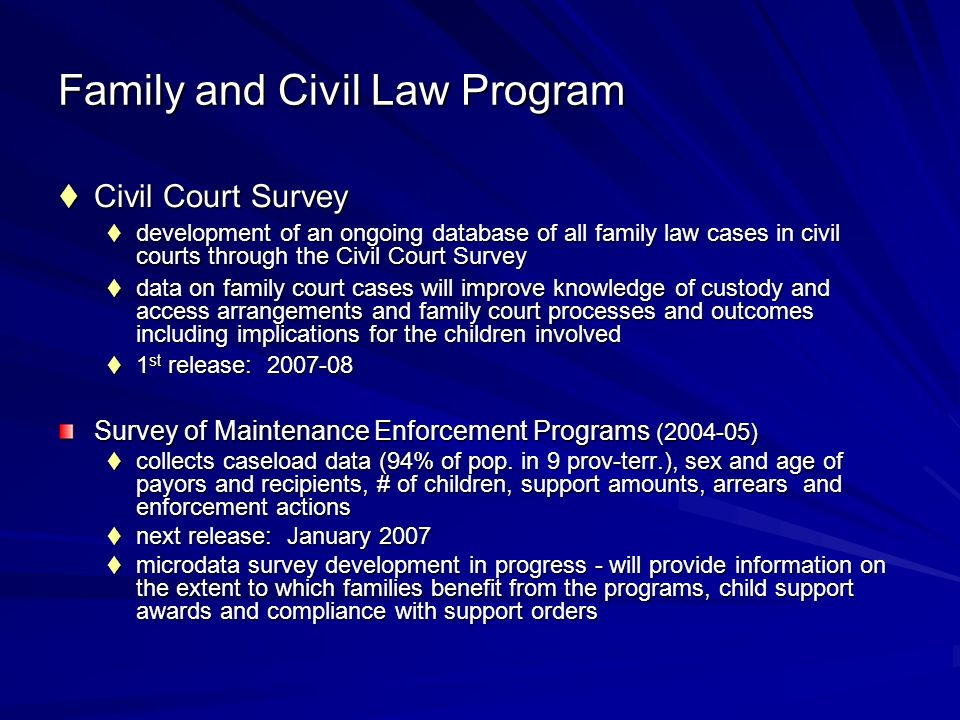 Family and Civil Law Program Civil Court Survey Civil Court Survey development of an ongoing database of all family law cases in civil courts through the Civil Court Survey development of an ongoing database of all family law cases in civil courts through the Civil Court Survey data on family court cases will improve knowledge of custody and access arrangements and family court processes and outcomes including implications for the children involved data on family court cases will improve knowledge of custody and access arrangements and family court processes and outcomes including implications for the children involved 1 st release: 2007-08 1 st release: 2007-08 Survey of Maintenance Enforcement Programs (2004-05) collects caseload data (94% of pop.