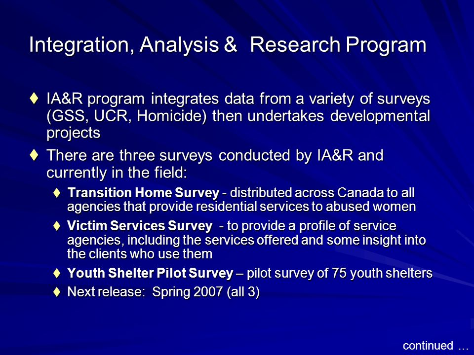 Integration, Analysis & Research Program IA&R program integrates data from a variety of surveys (GSS, UCR, Homicide) then undertakes developmental projects IA&R program integrates data from a variety of surveys (GSS, UCR, Homicide) then undertakes developmental projects There are three surveys conducted by IA&R and currently in the field: There are three surveys conducted by IA&R and currently in the field: Transition Home Survey - distributed across Canada to all agencies that provide residential services to abused women Transition Home Survey - distributed across Canada to all agencies that provide residential services to abused women Victim Services Survey - to provide a profile of service agencies, including the services offered and some insight into the clients who use them Victim Services Survey - to provide a profile of service agencies, including the services offered and some insight into the clients who use them Youth Shelter Pilot Survey – pilot survey of 75 youth shelters Youth Shelter Pilot Survey – pilot survey of 75 youth shelters Next release: Spring 2007 (all 3) Next release: Spring 2007 (all 3) continued …