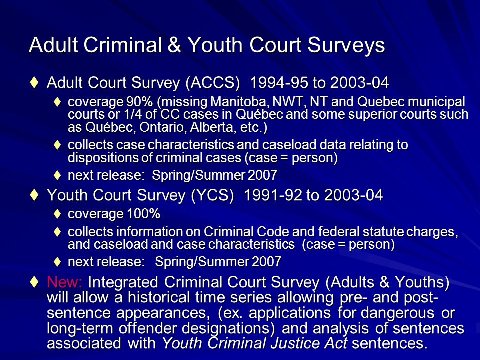 Adult Criminal & Youth Court Surveys Adult Court Survey (ACCS) 1994-95 to 2003-04 Adult Court Survey (ACCS) 1994-95 to 2003-04 coverage 90% (missing Manitoba, NWT, NT and Quebec municipal courts or 1/4 of CC cases in Québec and some superior courts such as Québec, Ontario, Alberta, etc.) coverage 90% (missing Manitoba, NWT, NT and Quebec municipal courts or 1/4 of CC cases in Québec and some superior courts such as Québec, Ontario, Alberta, etc.) collects case characteristics and caseload data relating to dispositions of criminal cases (case = person) collects case characteristics and caseload data relating to dispositions of criminal cases (case = person) next release: Spring/Summer 2007 next release: Spring/Summer 2007 Youth Court Survey (YCS) 1991-92 to 2003-04 Youth Court Survey (YCS) 1991-92 to 2003-04 coverage 100% coverage 100% collects information on Criminal Code and federal statute charges, and caseload and case characteristics (case = person) collects information on Criminal Code and federal statute charges, and caseload and case characteristics (case = person) next release: Spring/Summer 2007 next release: Spring/Summer 2007 New: Integrated Criminal Court Survey (Adults & Youths) will allow a historical time series allowing pre- and post- sentence appearances, (ex.
