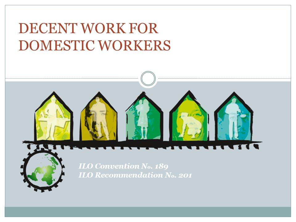 Occupational Safety and Health Domestic workers have the right to a safe and healthy working environment Take effective measures to ensure occupational safety and health Factor-in the specific characteristics of domestic work C.189, Art.