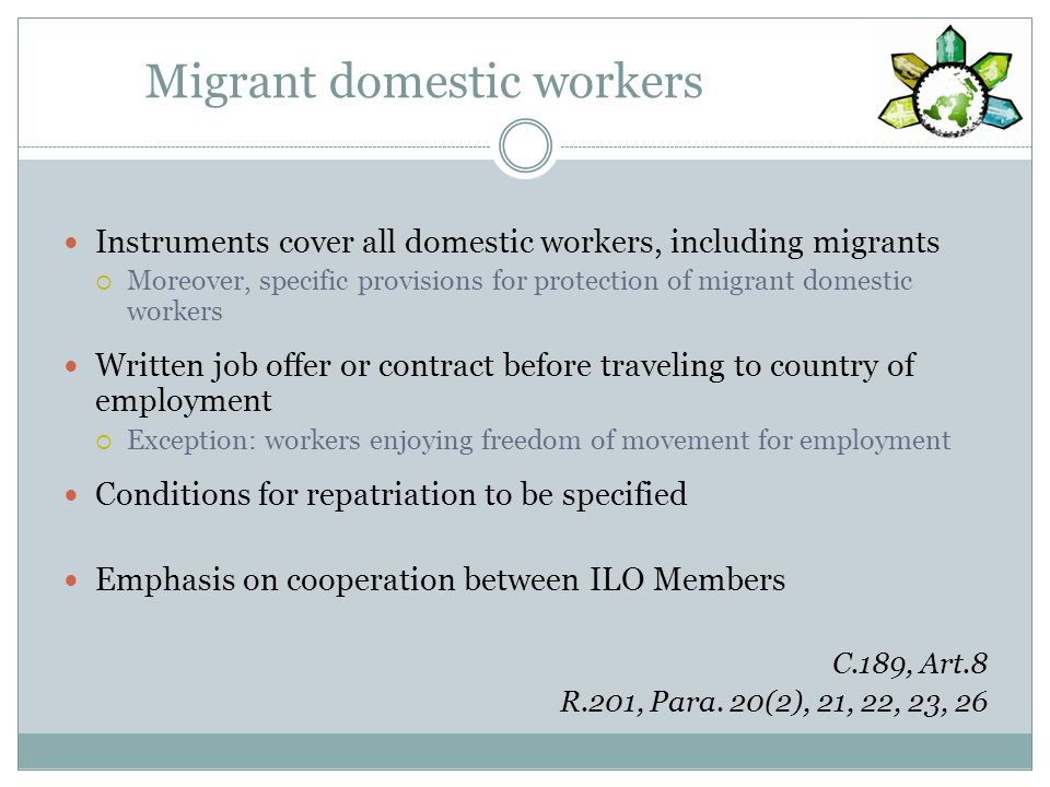Migrant domestic workers Instruments cover all domestic workers, including migrants Moreover, specific provisions for protection of migrant domestic w