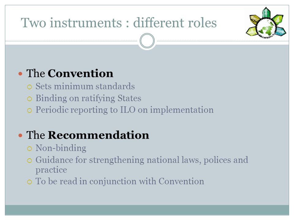 Two instruments : different roles The Convention Sets minimum standards Binding on ratifying States Periodic reporting to ILO on implementation The Recommendation Non-binding Guidance for strengthening national laws, polices and practice To be read in conjunction with Convention