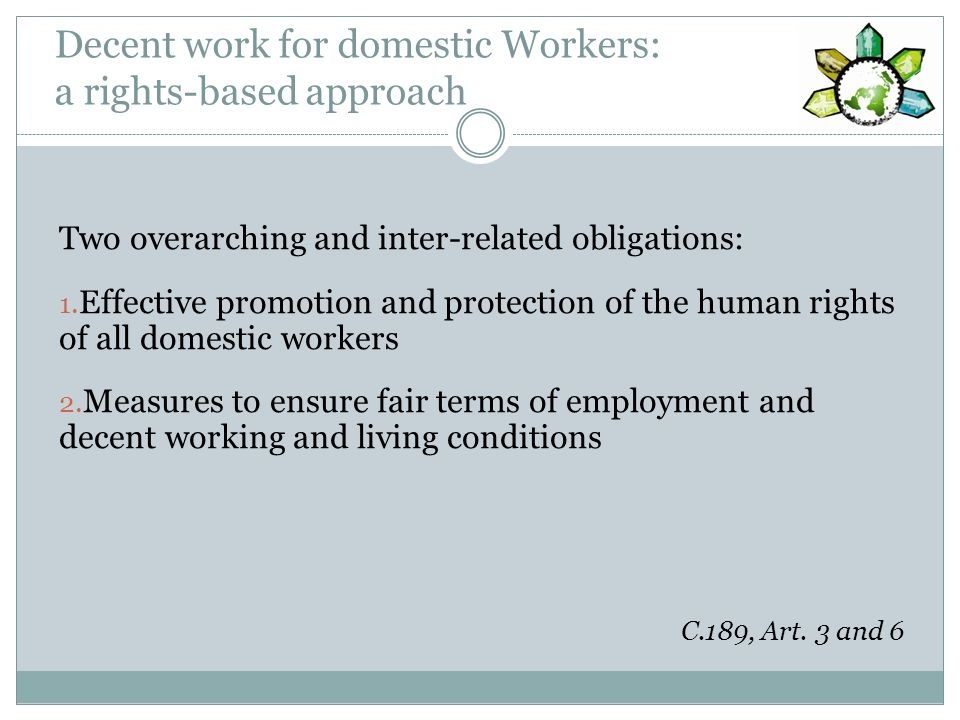 Live-in domestic workers Reside in the household for which they work Specific risks and issues Migrant workers particularly concerned Key principles: Decent living conditions respecting workers privacy Freedom to reach agreement on live-in requirement No obligation to remain in household during daily and weekly rest, annual leave Right to keep personal documents Access to third-party assistance and effective protection in case of dispute or abuse (R.201) C.189, Art.
