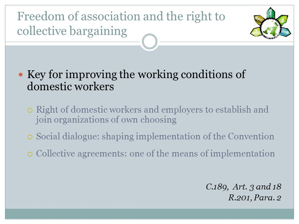 Ensuring compliance Compliance with laws and regulation protecting domestic workers: Crucial to make the Convention effective A combination of means Effective and accessible complaints mechanisms Develop and implement measures for labour inspection, enforcement and penalties Balancing the right to equal protection with the privacy of the home C.189, Art.