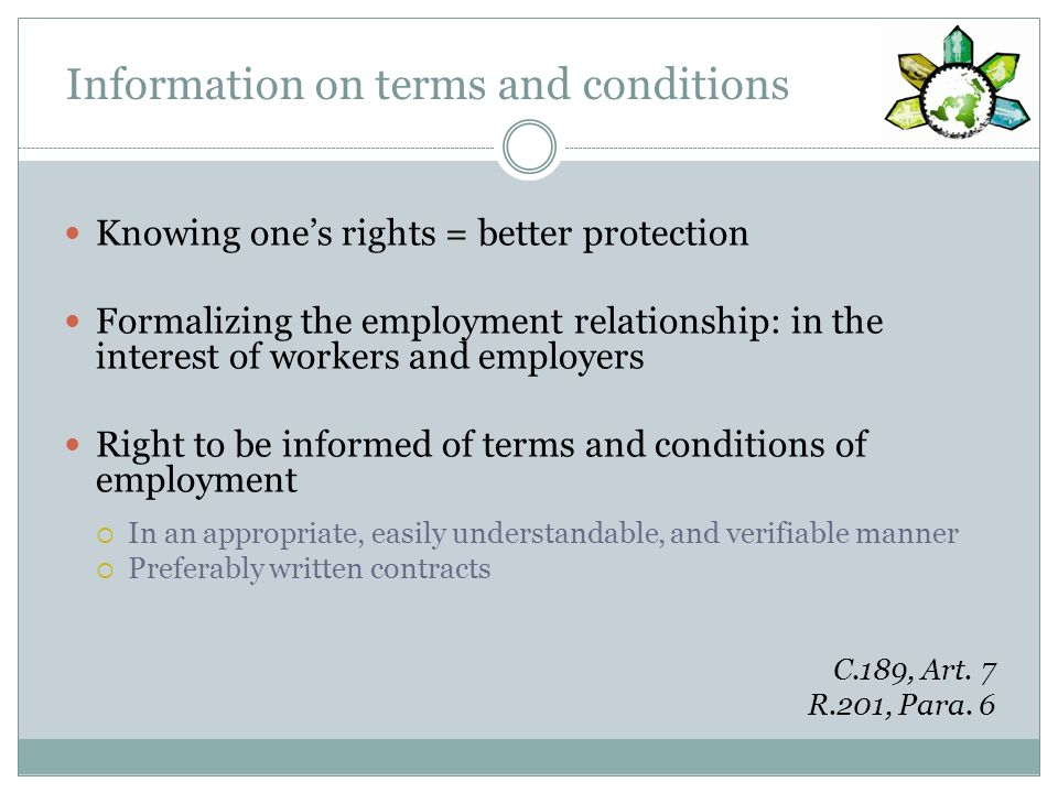 Information on terms and conditions Knowing ones rights = better protection Formalizing the employment relationship: in the interest of workers and employers Right to be informed of terms and conditions of employment In an appropriate, easily understandable, and verifiable manner Preferably written contracts C.189, Art.