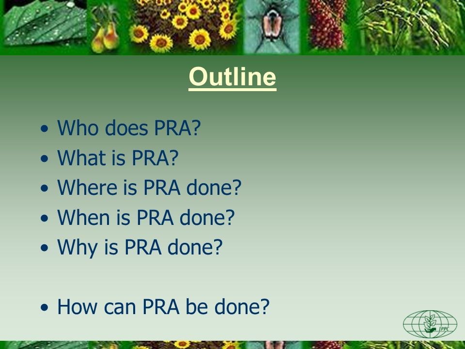 Outline Who does PRA? What is PRA? Where is PRA done? When is PRA done? Why is PRA done? How can PRA be done?