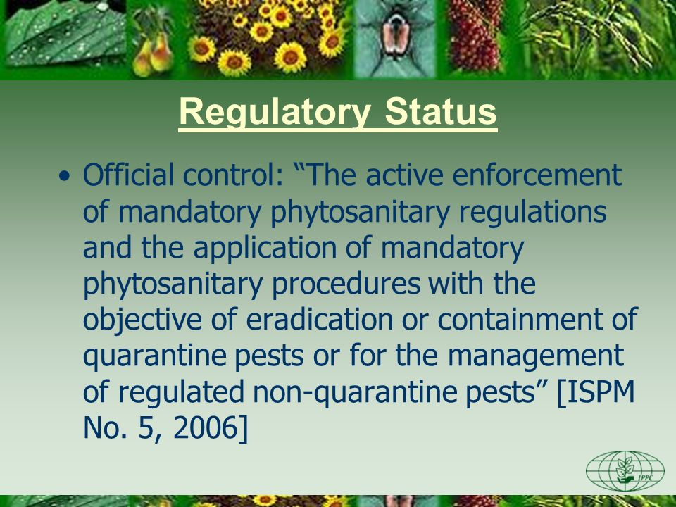 Regulatory Status Official control: The active enforcement of mandatory phytosanitary regulations and the application of mandatory phytosanitary proce
