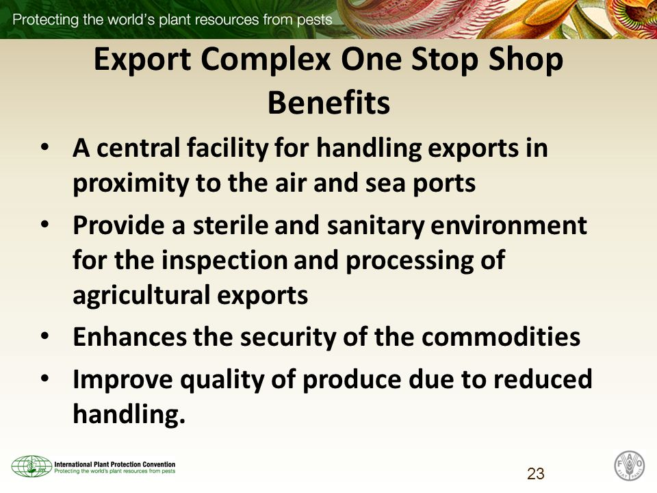 Export Complex One Stop Shop Benefits A central facility for handling exports in proximity to the air and sea ports Provide a sterile and sanitary environment for the inspection and processing of agricultural exports Enhances the security of the commodities Improve quality of produce due to reduced handling.
