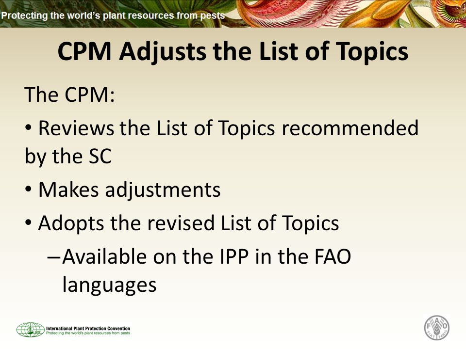 CPM Adjusts the List of Topics The CPM: Reviews the List of Topics recommended by the SC Makes adjustments Adopts the revised List of Topics – Available on the IPP in the FAO languages