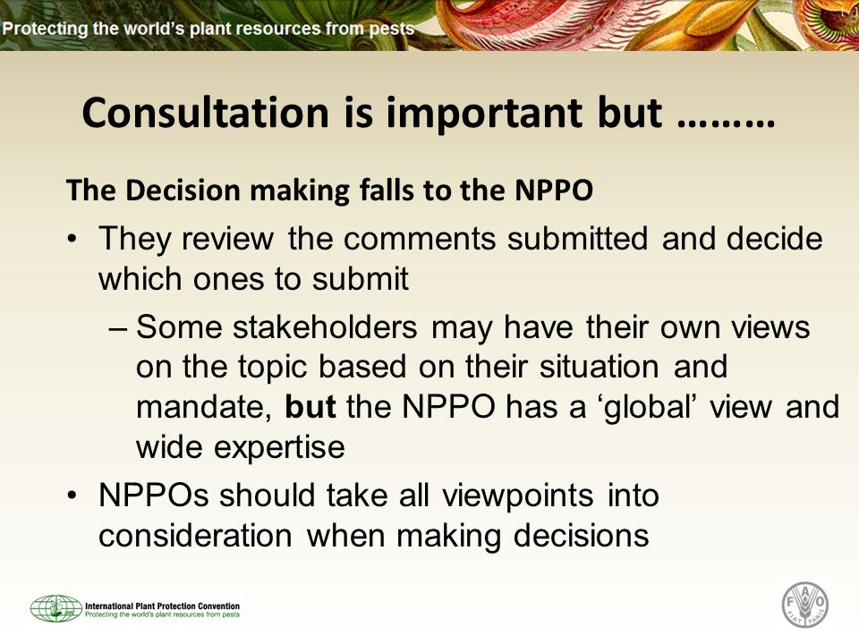Consultation is important but ……… The Decision making falls to the NPPO They review the comments submitted and decide which ones to submit –Some stakeholders may have their own views on the topic based on their situation and mandate, but the NPPO has a global view and wide expertise NPPOs should take all viewpoints into consideration when making decisions