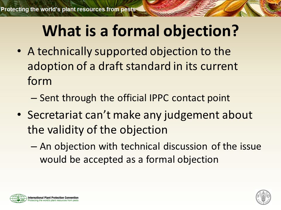 What is a formal objection? A technically supported objection to the adoption of a draft standard in its current form – Sent through the official IPPC
