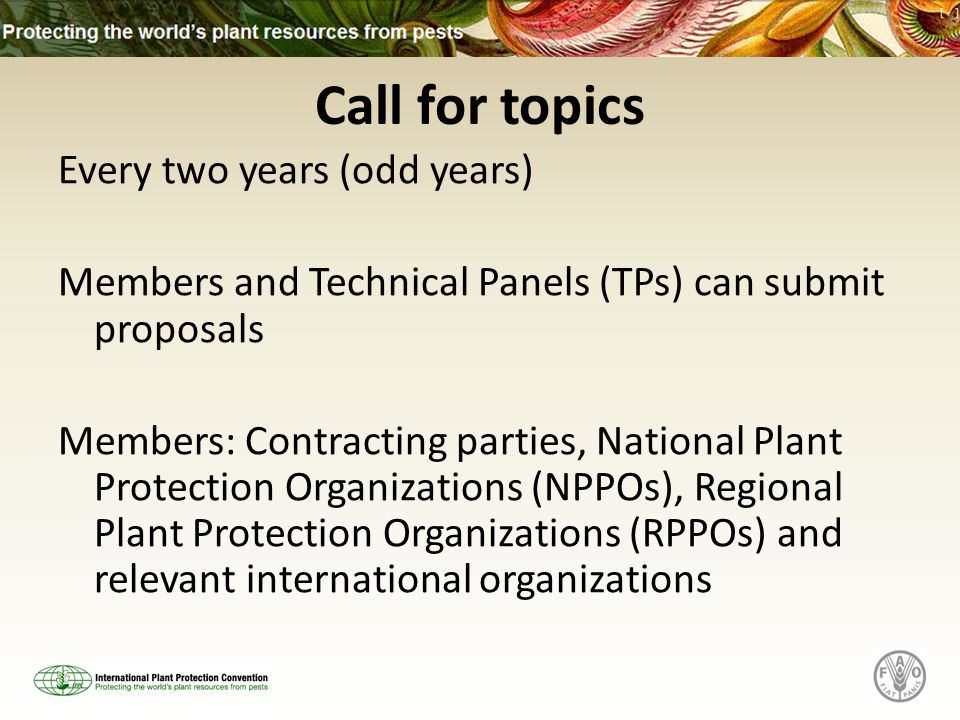 Call for topics Every two years (odd years) Members and Technical Panels (TPs) can submit proposals Members: Contracting parties, National Plant Protection Organizations (NPPOs), Regional Plant Protection Organizations (RPPOs) and relevant international organizations
