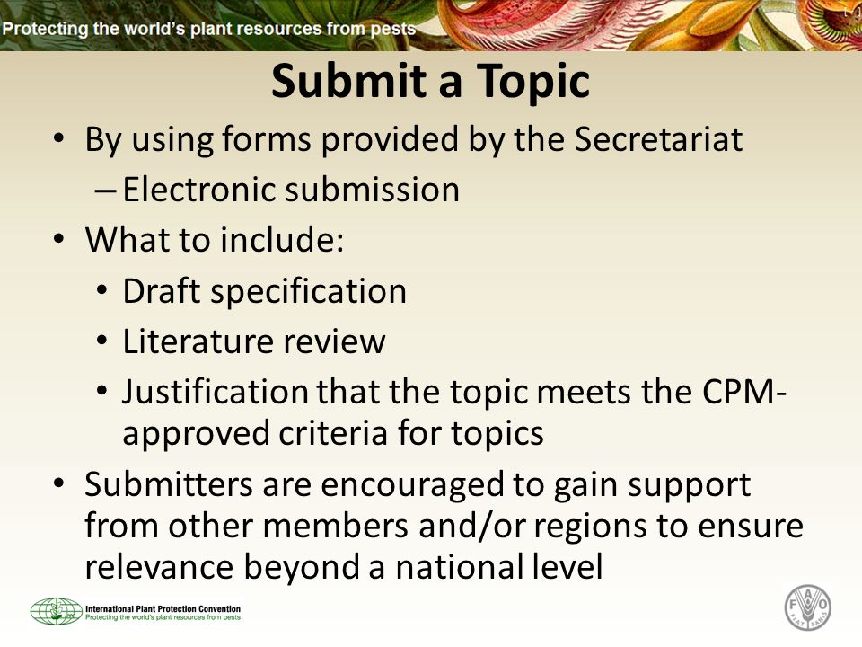 Submit a Topic By using forms provided by the Secretariat – Electronic submission What to include: Draft specification Literature review Justification that the topic meets the CPM- approved criteria for topics Submitters are encouraged to gain support from other members and/or regions to ensure relevance beyond a national level