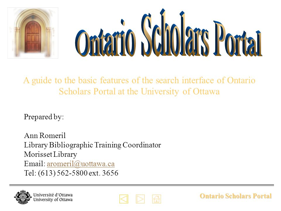 Ontario Scholars Portal A guide to the basic features of the search interface of Ontario Scholars Portal at the University of Ottawa Prepared by: Ann Romeril Library Bibliographic Training Coordinator Morisset Library Email: aromeril@uottawa.ca Tel: (613) 562-5800 ext.