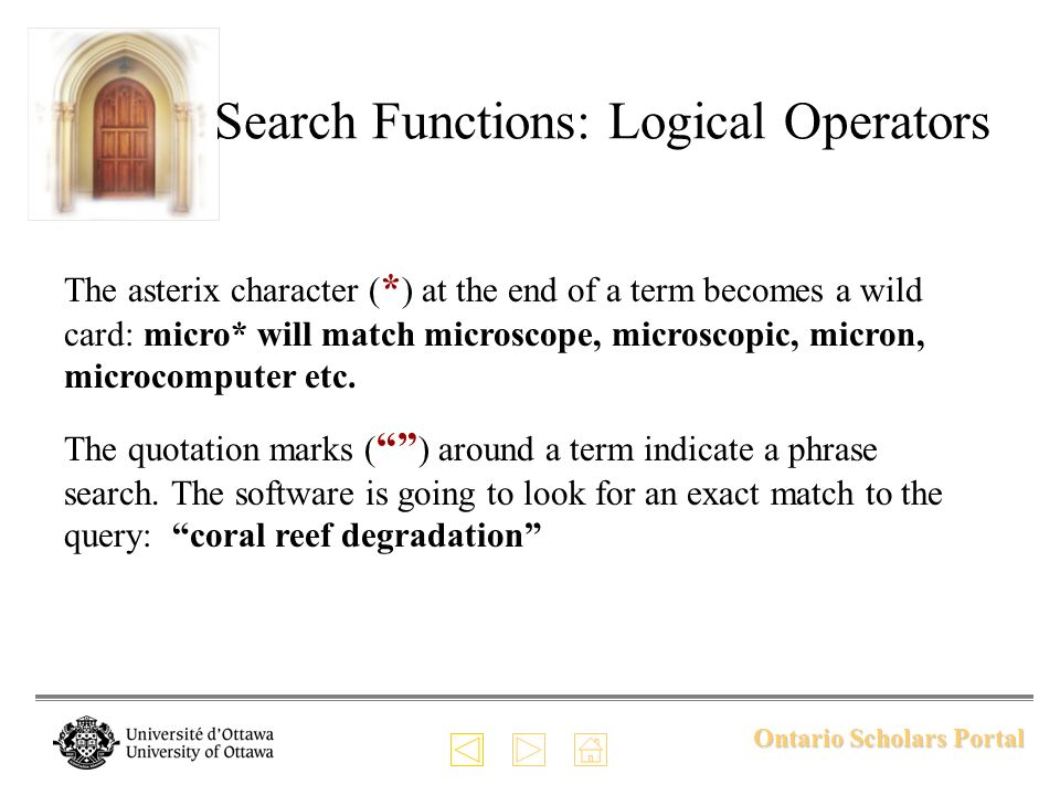 Ontario Scholars Portal Search Functions: Logical Operators The asterix character ( * ) at the end of a term becomes a wild card: micro* will match mi