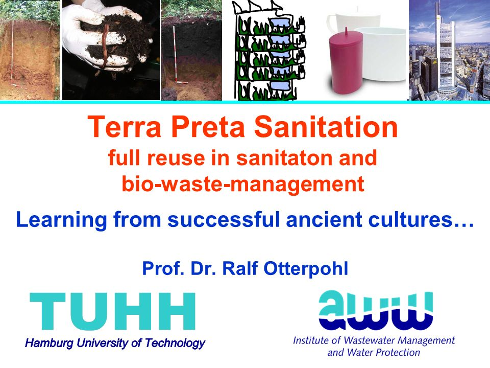 Terra Preta Sanitation full reuse in sanitaton and bio-waste-management Learning from successful ancient cultures… Prof. Dr. Ralf Otterpohl