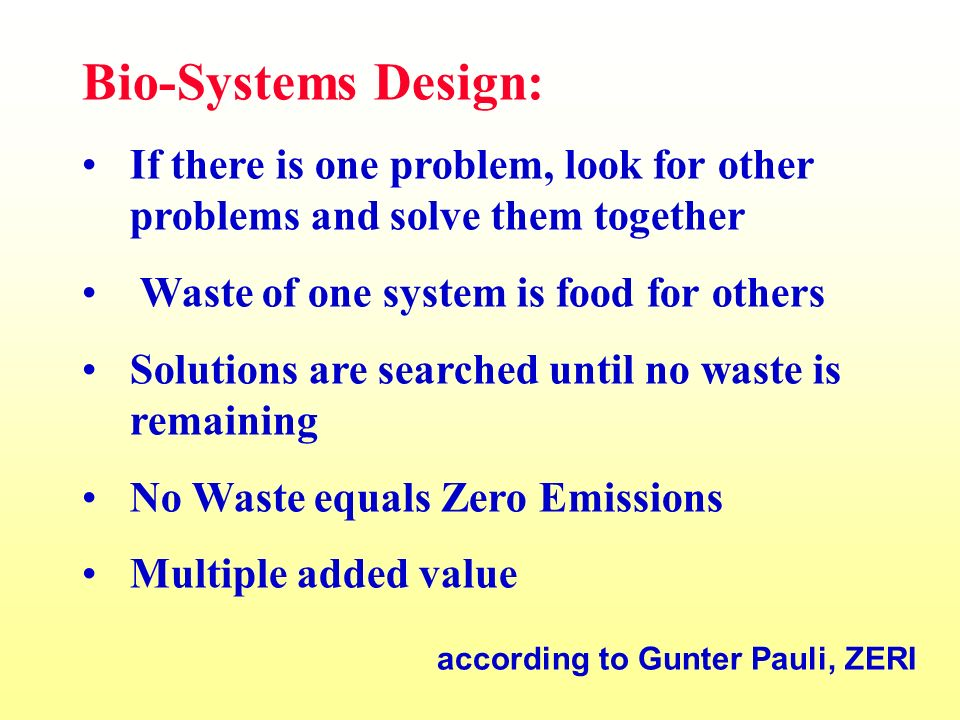 Bio-Systems Design: If there is one problem, look for other problems and solve them together Waste of one system is food for others Solutions are searched until no waste is remaining No Waste equals Zero Emissions Multiple added value according to Gunter Pauli, ZERI