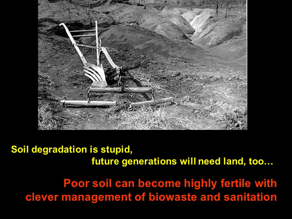 Soil degradation is stupid, future generations will need land, too… Poor soil can become highly fertile with clever management of biowaste and sanitat